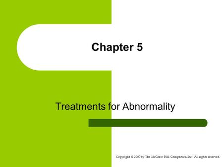 Copyright © 2007 by The McGraw-Hill Companies, Inc. All rights reserved. Chapter 5 Treatments for Abnormality.