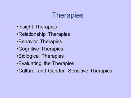 Therapies Insight Therapies Relationship Therapies Behavior Therapies Cognitive Therapies Biological Therapies Evaluating the Therapies Culture- and Gender-
