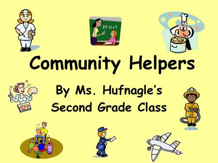 Community Helpers By Ms. Hufnagle's Second Grade Class.