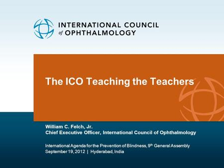 The ICO Teaching the Teachers William C. Felch, Jr. Chief Executive Officer, International Council of Ophthalmology International Agenda for the Prevention.