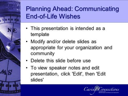 Planning Ahead: Communicating End-of-Life Wishes This presentation is intended as a template Modify and/or delete slides as appropriate for your organization.
