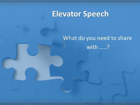 Elevator Speech What do you need to share with …..?