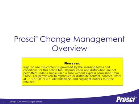 Copyright © 2014 Prosci. All rights reserved. Prosci ® Change Management Overview Please read Right to use this content is governed by the licensing terms.