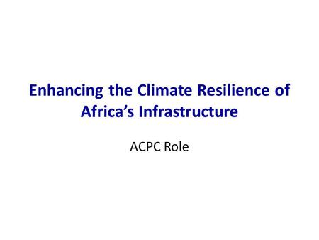 Enhancing the Climate Resilience of Africa's Infrastructure ACPC Role.