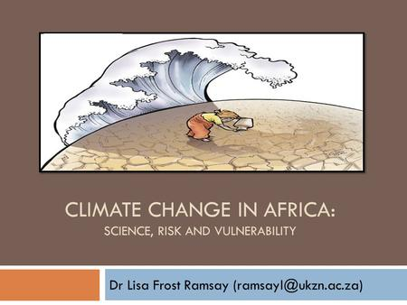 CLIMATE CHANGE IN AFRICA: SCIENCE, RISK AND VULNERABILITY Dr Lisa Frost Ramsay