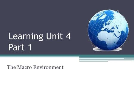 Learning Unit 4 Part 1 The Macro Environment. Learning unit Outcomes 4 reasons why managers need to understand the macro environment. Sub-environments.