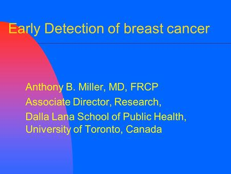 Early Detection of breast cancer Anthony B. Miller, MD, FRCP Associate Director, Research, Dalla Lana School of Public Health, University of Toronto, Canada.