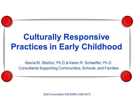 S&S Consultation 305-8295 or 659-5472 Culturally Responsive Practices in Early Childhood Seena M. Skelton, Ph.D.& Karen R. Schaeffer, Ph.D. Consultants.