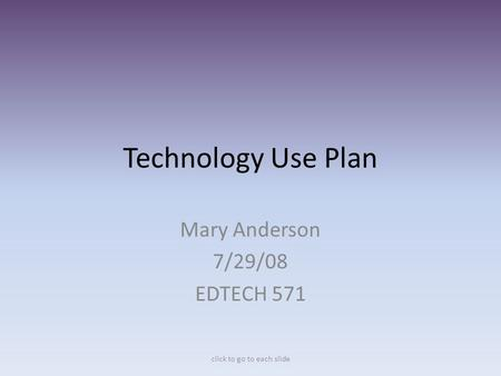 Technology Use Plan Mary Anderson 7/29/08 EDTECH 571 click to go to each slide.