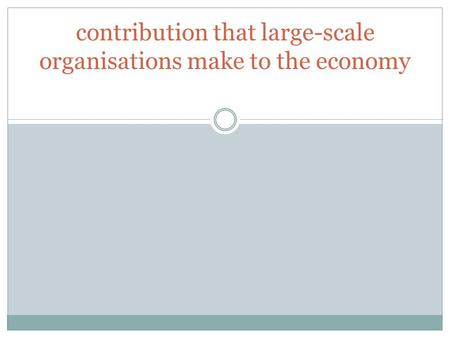 Contribution that large-scale organisations make to the economy.