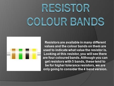 Resistors are available in many different values and the colour bands on them are used to indicate what value the resistor is. Looking at this resistor,
