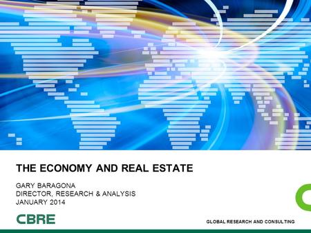 GLOBAL RESEARCH AND CONSULTING THE ECONOMY AND REAL ESTATE GARY BARAGONA DIRECTOR, RESEARCH & ANALYSIS JANUARY 2014.