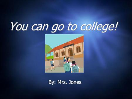 You can go to college! By: Mrs. Jones What is college? A college or university is where people go to school after they graduate from high school.