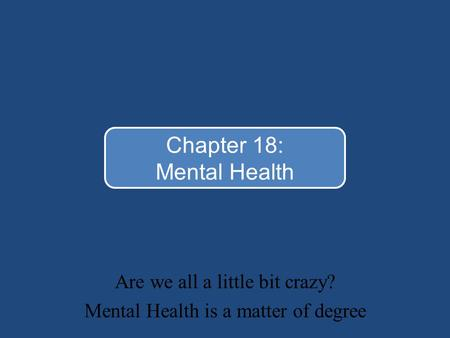 Are we all a little bit crazy? Mental Health is a matter of degree Chapter 18: Mental Health.