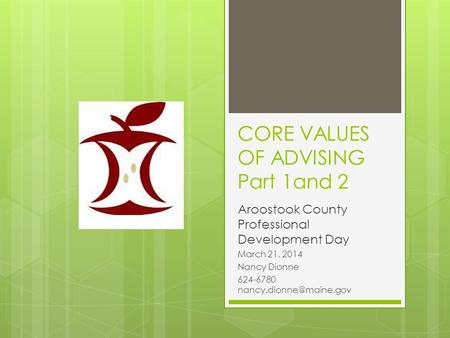 CORE VALUES OF ADVISING Part 1and 2 Aroostook County Professional Development Day March 21, 2014 Nancy Dionne 624-6780