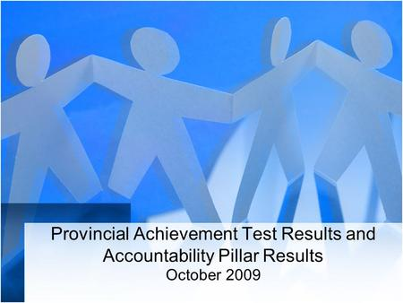 Provincial Achievement Test Results and Accountability Pillar Results October 2009.