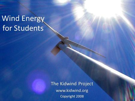 Wind Energy for Students The Kidwind Project www.kidwind.org Copyright 2008.