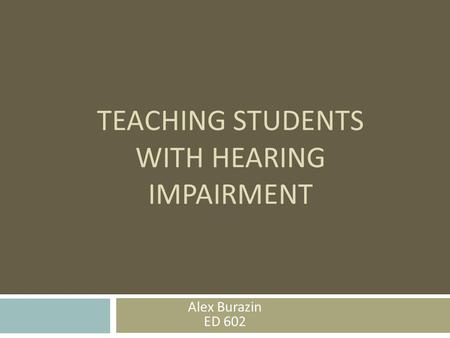 TEACHING STUDENTS WITH HEARING IMPAIRMENT Alex Burazin ED 602.