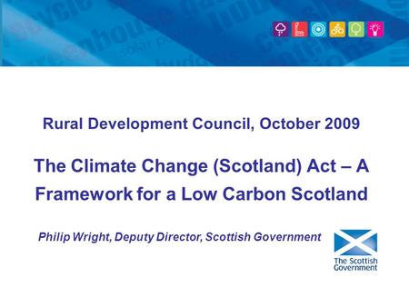 Rural Development Council, October 2009 The Climate Change (Scotland) Act – A Framework for a Low Carbon Scotland Philip Wright, Deputy Director, Scottish.