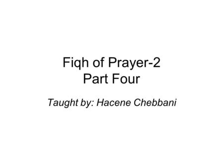 Fiqh of Prayer-2 Part Four Taught by: Hacene Chebbani.