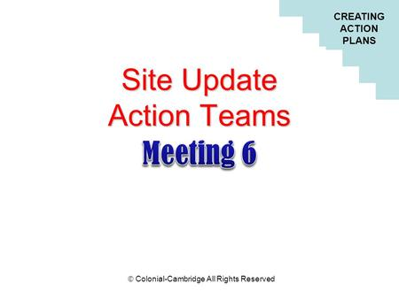 CREATING ACTION PLANS  Colonial-Cambridge All Rights Reserved Site Update Action Teams.