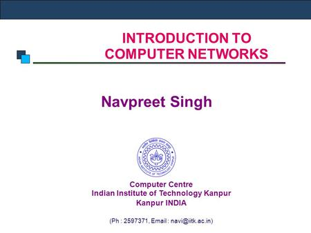 INTRODUCTION TO COMPUTER NETWORKS Navpreet Singh Computer Centre Indian Institute of Technology Kanpur Kanpur INDIA (Ph : 2597371,