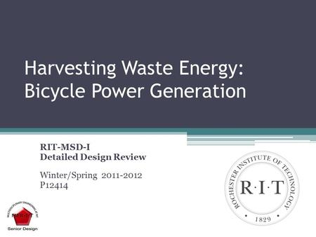 Harvesting Waste Energy: Bicycle Power Generation RIT-MSD-I Detailed Design Review Winter/Spring 2011-2012 P12414.