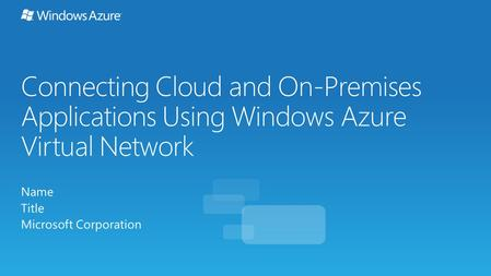 Connecting Cloud and On-Premises Applications Using Windows Azure Virtual Network Name Title Microsoft Corporation.