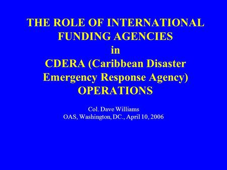 THE ROLE OF INTERNATIONAL FUNDING AGENCIES in CDERA (Caribbean Disaster Emergency Response Agency) OPERATIONS Col. Dave Williams OAS, Washington, DC.,