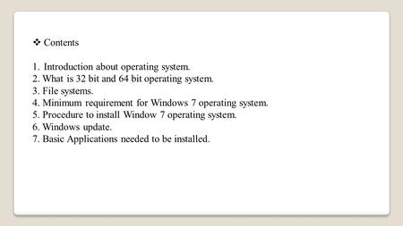  Contents 1.Introduction about operating system. 2. What is 32 bit and 64 bit operating system. 3. File systems. 4. Minimum requirement for Windows 7.