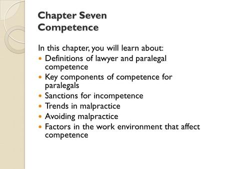 Chapter Seven Competence In this chapter, you will learn about: Definitions of lawyer and paralegal competence Key components of competence for paralegals.
