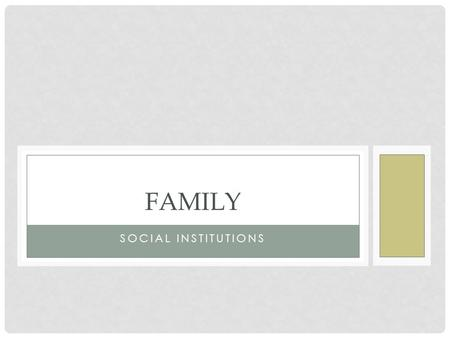 SOCIAL INSTITUTIONS FAMILY. FAMILY STRUCTURES DEFINING FAMILY -Family – a group of people related by marriage blood, or adoption -Family of orientation.