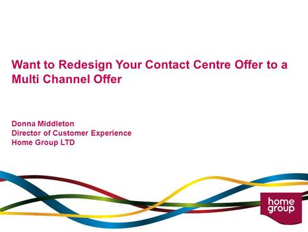 Want to Redesign Your Contact Centre Offer to a Multi Channel Offer Donna Middleton Director of Customer Experience Home Group LTD.