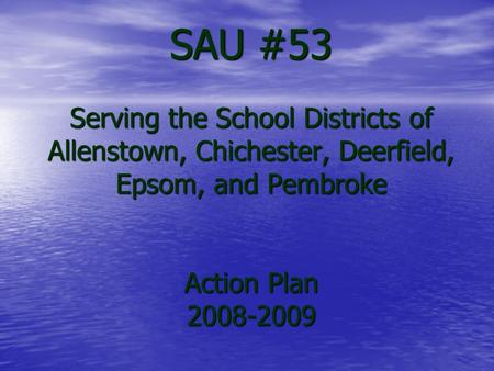 SAU #53 Serving the School Districts of Allenstown, Chichester, Deerfield, Epsom, and Pembroke Action Plan 2008-2009.