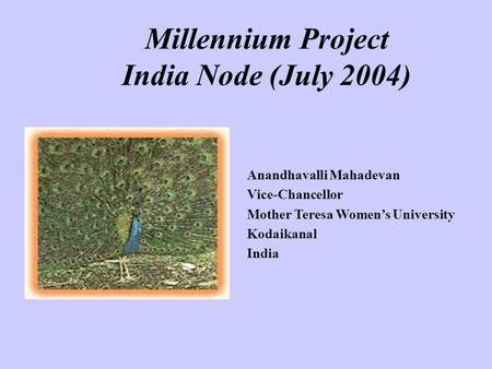 Millennium Project <strong>India</strong> Node (July 2004) Anandhavalli Mahadevan Vice-Chancellor Mother Teresa Women's University Kodaikanal <strong>India</strong>.