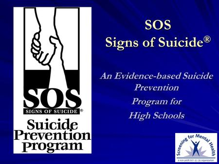 SOS Signs of Suicide ® An Evidence-based Suicide Prevention Program for High Schools.
