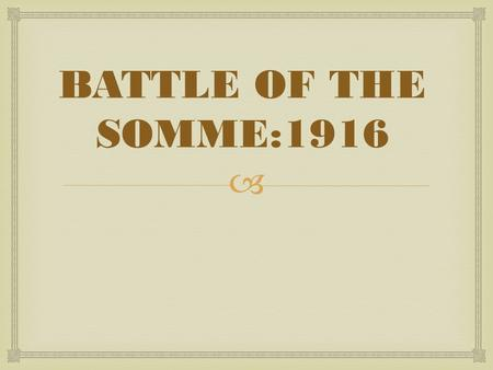  BATTLE OF THE SOMME:1916.   This battle was British plan to take out the Germans for good (Last Push)  7 days of a barrage of shells fired over to.