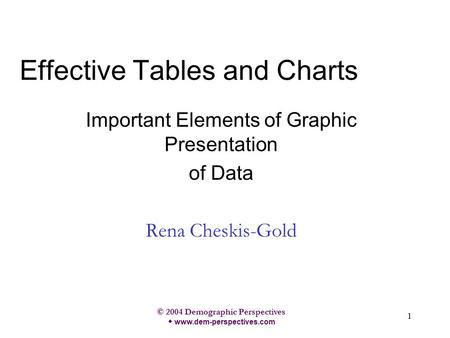 © 2004 Demographic Perspectives w www.dem-perspectives.com 1 Effective Tables and Charts Important Elements of Graphic Presentation of Data Rena Cheskis-Gold.