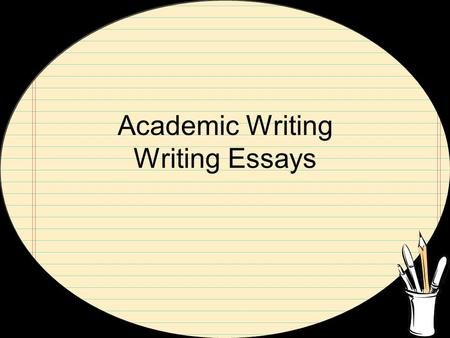 Academic Writing Writing Essays. General Concepts: What any essay should do Distinguish yourself Be specific Be realistic (don't overdo it) Be honest.