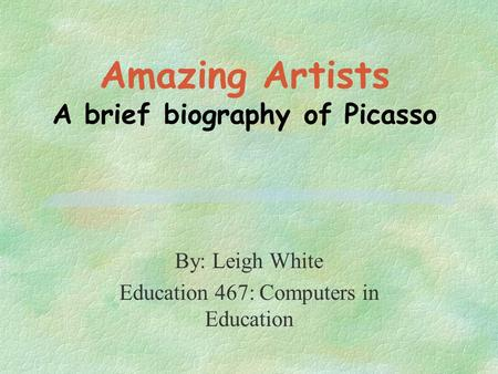 Amazing Artists A brief biography of Picasso By: Leigh White Education 467: Computers in Education.