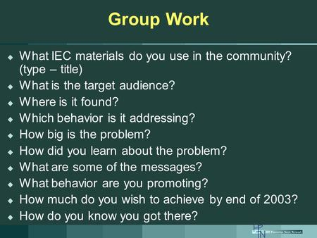 Group Work  What IEC materials do you use in the community? (type – title)  What is the target audience?  Where is it found?  Which behavior is it.