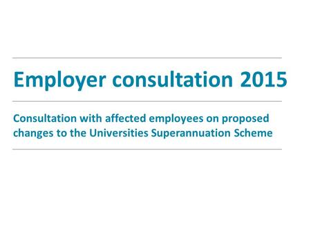 Employer consultation 2015 Consultation with affected employees on proposed changes to the Universities Superannuation Scheme.