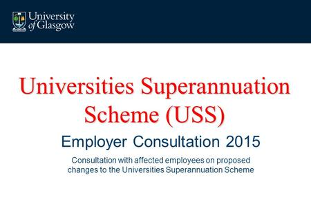 Universities Superannuation Scheme (USS) Employer Consultation 2015 Consultation with affected employees on proposed changes to the Universities Superannuation.