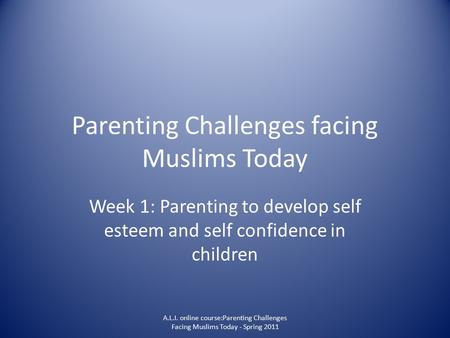Parenting Challenges facing Muslims Today Week 1: Parenting to develop self esteem and self confidence in children A.L.I. online course:Parenting Challenges.