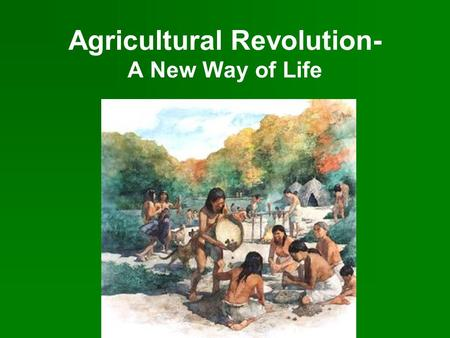 Agricultural Revolution- A New Way of Life. The Fertile Crescent Civilization developed slowly in different parts of the world. People began to settle.