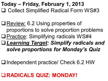 Today – Friday, February 1, 2013  Collect Simplified Radical Form WS#3  Review: 6.2 Using properties of proportions to solve proportion problems  Practice: