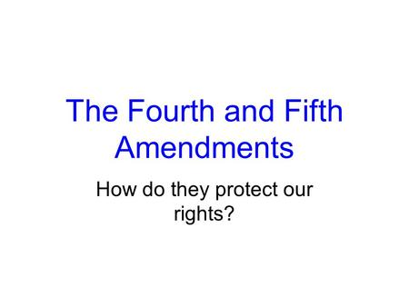 The Fourth and Fifth Amendments How do they protect our rights?