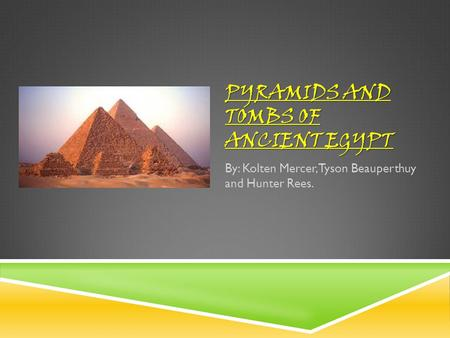 PYRAMIDS AND TOMBS OF ANCIENT EGYPT By: Kolten Mercer, Tyson Beauperthuy and Hunter Rees.