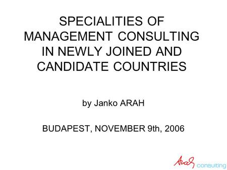 SPECIALITIES OF MANAGEMENT CONSULTING IN NEWLY JOINED AND CANDIDATE COUNTRIES by Janko ARAH BUDAPEST, NOVEMBER 9th, 2006.