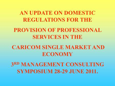 AN UPDATE ON DOMESTIC REGULATIONS FOR THE PROVISION OF PROFESSIONAL SERVICES IN THE CARICOM SINGLE MARKET AND ECONOMY 3 RD MANAGEMENT CONSULTING SYMPOSIUM.